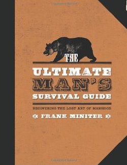 The Ultimate Mans Survival Guide Rediscovering the Lost Art of Manhood